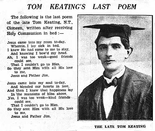 Tom was born at Brookhill, Fethard, on the 13th April, 1891. He was educated at the Patrician Brothers, Fethard, and began writing during his school days. He trained as a National School teacher and was appointed principal of Cloneen National School in 1927. His health declined shortly after and he died in June 1934 aged 43. He is buried in Cloneen Churchyard.