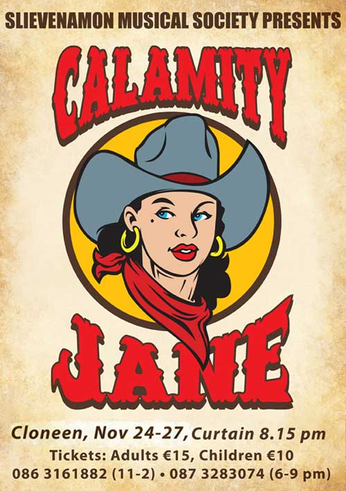 Slievenamon Musical Society's production of 'Calamity Jane' takes place in Cloneen Sports & Social Club from Thursday 24th to Sunday 27th November. Curtain up at 8:15pm. Tickets: Adult €15, Children €10 available at 086 3161882 (11am to 2pm) and at 087 3283074 (6 to 9pm).