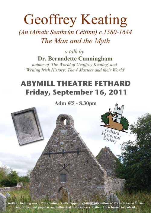 On Friday, September 16, at 8.30pm in the Abymill Theatre, Dr Bernadette Cunningham from the Royal Irish Academy will give a talk on Geoffrey Keating entitled, 'The man and the Myth'. Priest, poet and historian Geoffrey Keating was born in Co Tipperary, though it is disputed whether he was born in the townsland of Burgess or at Moorstown Castle. He worked for most of his life in this area and is believed to be buried in the ruined churchyard at Tubbrid which is situated between Cahir and Clogheen.