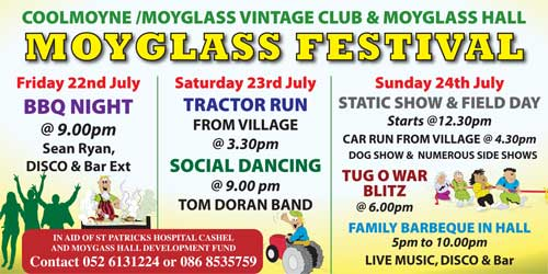 Coolmoyne and Moyglass Vintage Club will hold 'Moyglass Festival', in conjunction with Moyglass Hall, on weekending July 22 to 24. In Friday, July 22, a Barbecue will be held at 9pm. Music by Sean Ryan followed by disco and bar extension; on Saturday, July 23, a 'Tractor Run' will commence from the village at 3.30pm, followed by social dancing with the 'Tom Doran Band' at 9pm; Sunday, July 24, a 'Static Show & Field Day' with dog show and numerous side shows, commences at 12.30pm, followed by a Car Run from the village at 4.30pm; Tug-o-War Blitz at 6pm; Family Barbecue in Moyglass Hall from 5pm to 10pm with live music, disco and bar.