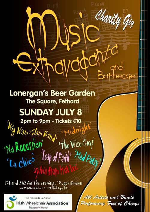 An outdoor 'Music Extravaganza' and barbecue is planned for Sunday afternoon, July 8, in Lonergan's Beer Garden, The Square, Fethard, in aid of the Tipperary Branch of Irish Wheelchair Association. This event, brainchild of John and Roseanne Carroll, will feature all the top bands who regularly play in Lonergan's such as: 'Wig Wam Glam Band', 'No Recession', 'The Wise Guys', 'Midnight', 'La Chico', 'Leap of Faith', 'Mad Patsy', 'Sylvia from Hot Ice' and DJ and MC for the evening, 'Roger Brown', ex Centre Radio 1.01FM and Tipp FM. All the above bands have offered their services free of charge for this great cause and is very appreciated by all concerned.  Tickets for the event, from 2pm to 9pm, are €10 and available from Lonergan's Bar, Joe Kenny, John Ryan and also on the door on the day. Your support will be greatly appreciated.