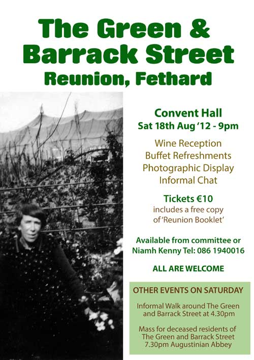 The Green & Barrack Street Reunion will take place on Saturday night, 18th August at 9pm in the old Convent Hall. The evening will be informal and consist of buffet, refreshments and display of old photographs. Tickets for this event are €10 and price includes a copy of a booklet published in conjunction with the reunion, sponsored by Fethard & Killusty Community Council. For tickets contact Niamh Kenny, Centra, The Green. Tel: 086 1940016. All are more than welcome to come along and attend.  Informal Walk to revive memories An informal 'Walk around The Green & Barrack Street' will take place in the afternoon to revive some memories of residents in the past. This will take place around 4.30pm and anyone is welcome to join in.  Mass for deceased residents of The Green and Barrack Street Saturday night Mass, at 7.30pm in the Augustinian Abbey will also be offered for all deceased residents from The Green and Barrack Street. All are more that welcome to come along and remember those residents now past on.