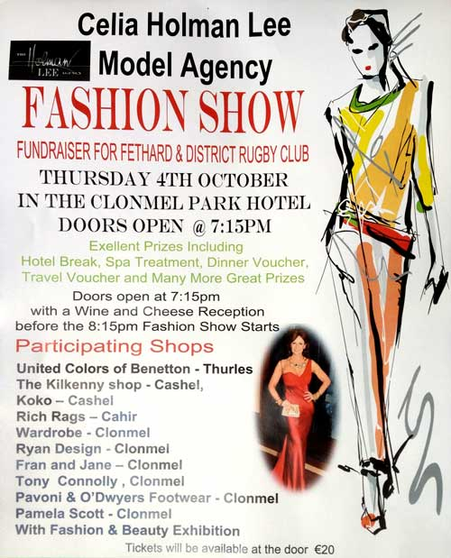 Fashion Show for Fethard RFC Fethard Rugby Club are holding a Fundraising Fashion Show with a cheese and wine reception at 7.15pm on Thursday, October 4, in the Clonmel Park Hotel with Celia Holman Lee's models on the catwalk at 8.15pm. Your support on the night and valuable assistance on selling tickets is of vital importance to raise much needed funds to keep the club going throughout the year. There are amazing prizes on offer of a hotel break, spa treatment, dinner voucher, travel voucher and many more.  Tickets at €20 each, along with a goodie bag on the night, are available from Theresa Kavanagh 086 0757836, Mary Lynch 086 1688158, Deirdre O'Dwyer 086 3821474, Marisa McCormack 087 054346, Ronnie Meagher 087 2557600, Margaret Ryan 087 2520751 and Polly 086 3394959.