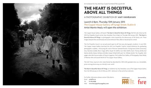 Amy Hanrahan, a daughter of Brian Hanrahan formerly from The Green, will have her photographic exhibition, 'The Heart is Deceitful Above All Things', officially opened at the Copper House Gallery, off Synge Street, Dublin 6, by artist Michael Healy at 6pm on this Thursday, January 10. The exhibition will run at the gallery up to February 1 and admission is free.  This exhibition is the first solo show by the 2012 Fire Propeller Award winner and is a photographic series inspired by the idiosyncrasy of the family unit. The Copper House Gallery launched the 2012 Fire Propeller Finalists' Award Exhibition for graduating photographic students to showcase their work. The Irish Time's visual art critic Aidan Dunne has described Amy's 2012 LSAD graduate show as a remarkable prize-winning photo-essay on a family's inner world.