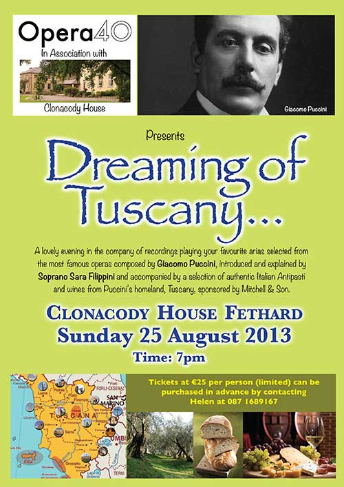 Clonacody House, Fethard, in association with 'Opera 40' will host a lovely evening in the company of recordings playing your favourite arias selected from the most famous operas composed by Giacomo Puccini. The selected recordings will be introduced and explained by Soprano Sara Filippini and accompanied by a selection of authentic Italian Antipasti and wines from Puccini's homeland, Tuscany, sponsored by Mitchell & Son.  The evening promises a very casual, relaxed atmosphere and commences at 7pm on Sunday, August 25. Tickets are €25 per person (limited) and can be purchased in advance by contacting Helen Carrigan at 087 1689167.
