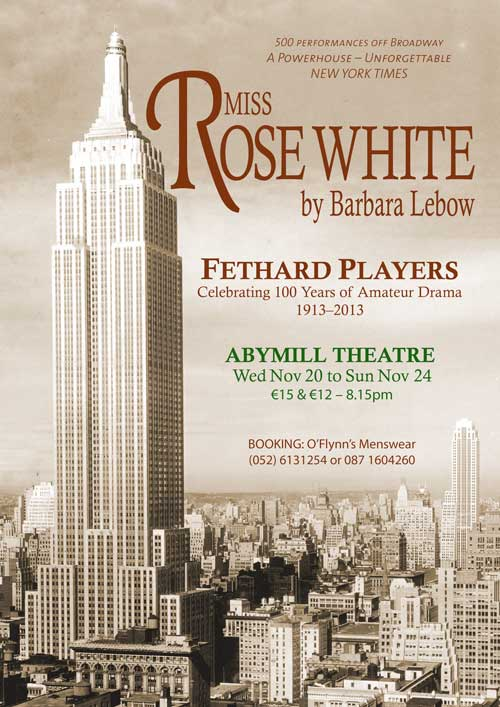 Fethard Players, who are celebrating their 100th anniversary this year, are putting the finishing touches to a wonderful play 'Miss Rose White' by Barbara Lebow, which will be staged in the Abymill Theatre from Wednesday, November 20, to Sunday, November 24. Booking has now opened at O'Flynn's Menswear, Burke Street, Tel: (052) 6131254 or 087 1604260.