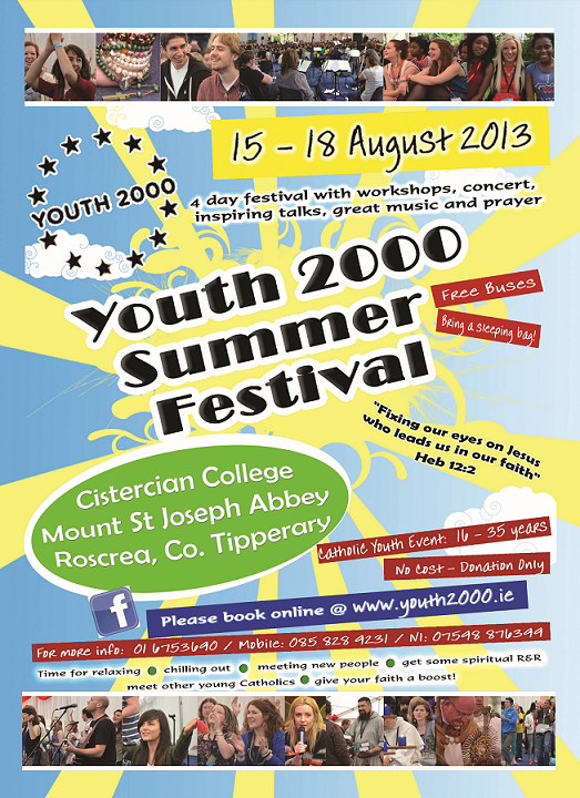 Are you aged 16-35 and want to discover and understand what our Catholic faith is about? This August, 15th- 18th, over 1000 young people will gather in the Cistercian Abbey in Roscrea for this year's Youth 2000 Summer Festival. For more information see www.youth2000.ie