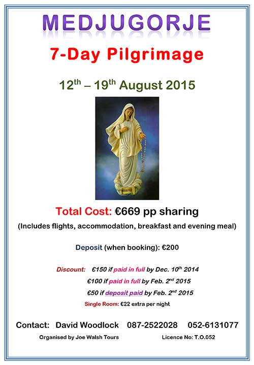 A seven-day Pilgrimage to Medjugorje is being planned for August 12 to 19, 2015. The total cost is €669 per person sharing, which includes flights, accommodation, breakfast and evening meal. For those interested please contact David Woodlock at Tel: 087 2522028 or (052) 6131077. Deposit of €200 required when booking.   Special discounts for early payments: €150 discount if paid in full by December 10, 2014; €100 discount if paid in full by February 2, 2015; and €50 discount if deposit paid by February 2, 2015. Single Rooms cost an additional €22 extra per night. The trip is organised by Joe Walsh Tours