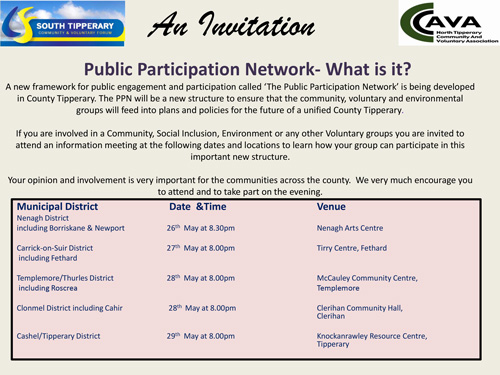 Public Participation Network – What is it?A new framework for public engagement and participation called 'The Public Participation Network' is being developed in County Tipperary. The PPN will be a new structure to ensure that the community, voluntary and environmental groups will feed into plans and policies for the future of a unified County Tipperary.If you are involved in a Community, Social Inclusion, Environment or any other Voluntary groups you are invited to attend an information meeting at the following dates and locations to learn how your group can participate in this important new structure.Your opinion and involvement is very important for the communities across the county. We very much encourage you to attend and to take part on the evening which takes place for Fethard District on Tuesday, May 27, at 8.pm in the Tirry Centre, Barrack Street, Fethard.