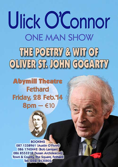 Ulick O'Connor will appear at the Abymill Theatre in Fethard on Friday, February 28, in his one-man show, 'The Poetry and Wit of Oliver St. John Gogarty'. Tickets at €10 each are available from Austin O'Flynn Tel: 087 1338961; Bob Lanigan Tel: 086 1742442; Susan Archdeacon, 'Town and County', The Square, Fethard, Tel: 086 8553318 or (052) 6132805. The show starts at 8pm.