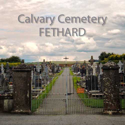 Calvary Cemetery database now available  Fethard Historical Society launched the Calvary Cemetery database at their AGM held on Tuesday night, March 25. The project funded by Fethard Historical Society involved two local third level students, Rian O Cuinneagain, Grangebeg, and Lory Kenny, Rocklow Road, who began working on the project in summer 2011 when the graves at Calvary Cemetery were numbered, photographed and plotted against available records. This information was entered on computer, transferred to a website database for easy search and the results are now available for public viewing at: www.fethard.com/calvary/