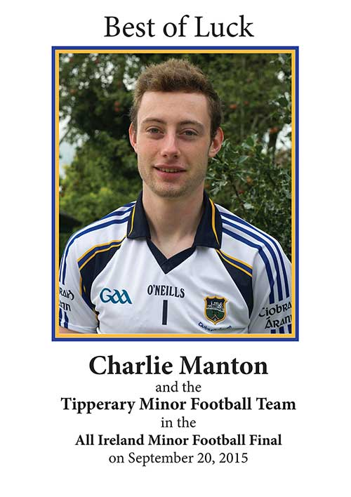 Congratulations to the Tipperary County Minor football team who defeated Kildare by 0-11 to 0-9 in the All Ireland semifinal on August 30. Tipperary will now face Kerry in the All-Ireland minor football championship final in Croke Park on Sunday, September 20, at 1.15pm. We would like to congratulate all involved especially Charlie Manton, son of Suzanna and Gerard Manton, Main Street, Fethard, who is the team goalie and also represents the Fethard club.   Tipperary were beaten by Kerry earlier this year in the Munster final, but September 20 will give our team a chance for revenge. We wish them the best of luck in this great achievement for Tipperary football so please get out the colours and support these great young men.