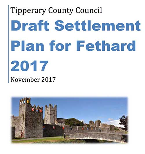Tipperary County Council has prepared Proposed Variation No. 4 to the South Tipperary County Development Plan 2009 (as varied), which will put in place a new Settlement Plan for Fethard (to replace the existing Fethard Local Area Plan 2011 – 2017). Submissions in relation to same can be submitted up to 4.30pm on Friday, 23rd December, 2016.  This draft plan has included many changes that may affect future developments within the town and it is very important inhabitants are well-informed and have an opprtunity to comment or make alternative suggestions before the plan is implemented. This is your chance – before Friday, December 23, 2016.  To download /view the Proposed Settlement Plan - CLICK HERE