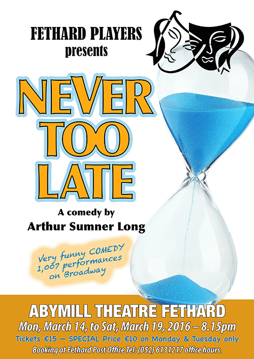 Fethard Players are putting their final touches to this year's comedy production, 'Never Too Late, written by Arthur Summer Long and produced by Jimmy O'Sullivan. The play will run in the Abymill Theatre from Monday, March 14, to Saturday, March 19, started at 8.15pm each night. Booking at Fethard Post Office Tel: (052) 6131217 office hours.