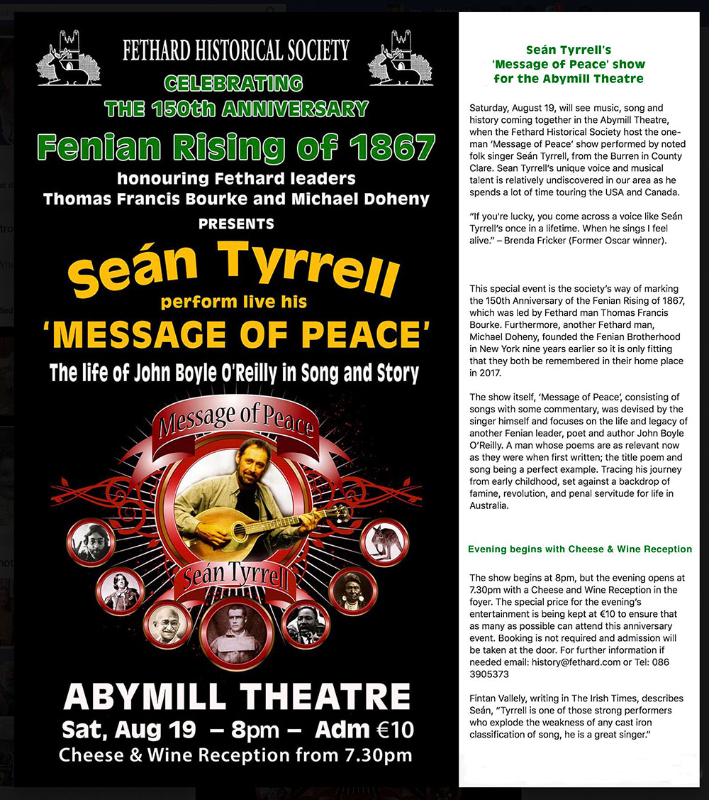 'Message of Peace' at the Abymill this Saturday On this coming Saturday, August 19, Fethard Abymill Theatre will host an evening of music, song and history at 8pm when renowned singer and poet Seán Tyrrell will perform his one-man 'Message of Peace' show – telling the life story and legacy of Fenian leader, poet and author, John Boyle O'Reilly. Admission is at the special price of €10 and the evening will be preceded with a cheese and wine reception from 7.30pm in the foyer.   This special event is Fethard Historical Society's way of marking the 150th Anniversary of the Fenian Rising of 1867, which was led by Fethard man Thomas Francis Bourke, and another Fethard man, Michael Doheny, who founded the Fenian Brotherhood in New York nine years earlier.   The show itself, 'Message of Peace', consisting of songs with some commentary, was devised by the singer himself and focuses on the life and legacy of another Fenian leader, poet and author John Boyle O'Reilly. A man whose poems are as relevant now as they were when first written; the title poem and song being a perfect example. Tracing his journey from early childhood, set against a backdrop of famine, revolution, and penal servitude for life in Australia. Booking is not required and admission will be taken at the door. For further information if needed email: history@fethard.com or Tel: 086 3905373.