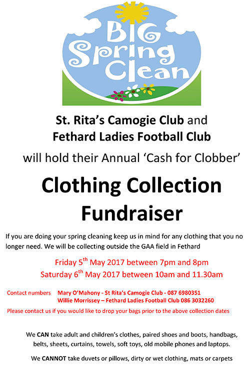 St. Rita's Camogie Club and Fethard Ladies Football Club will hold their Annual 'Cash for Clobber' clothing collection fundraiser on the following dates: Friday May 5, between 7pm and 8pm, and Saturday, May 6, between 10am and 11.30am, both from outside the GAA Field in Fethard.