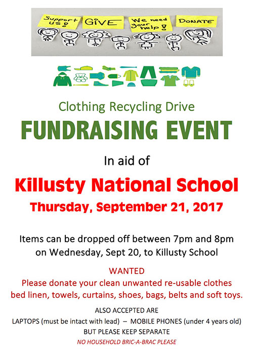 Clothing Recycling Drive fundraiser in aid of Killusty National School takes place on Thursday, September 21, 2017. Items can be dropped off between 7pm and 8pm on Wednesday, Sept 20, to Killusty School.Items needed to donate include your clean unwanted re-usable clothes, bed linen, towels, curtains, shoes, bags, belts and soft toys. Also accepted are: Laptops (must be intact with power lead); Mobile Phones (under 4 years old); but please keep these items seperate.No household Bric-a-Brac please!