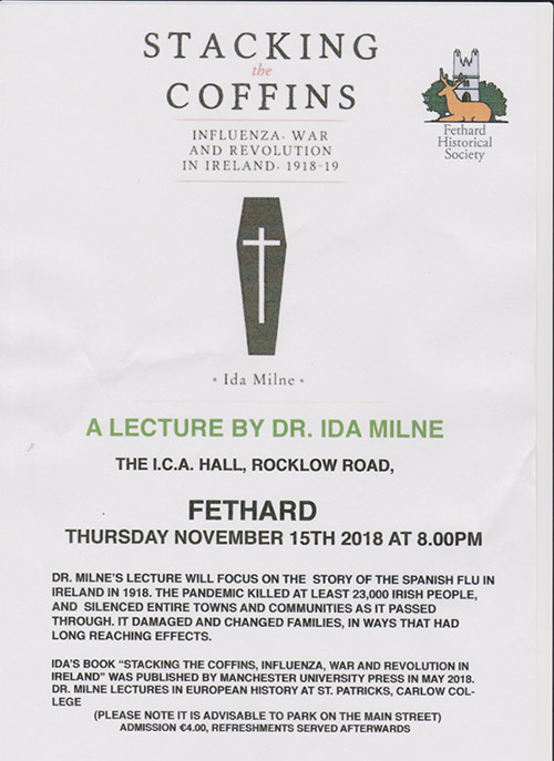 The Fethard Historical Society presents 'Stacking the Coffins, Influenza, War and Revolution in Ireland 1918-1919', a lecture by Dr. Ida Milne at 8pm in the ICA Hall, Fethard on this Thursday, November 15. Admission €4. Please note it is advisable to park on the Main Street.