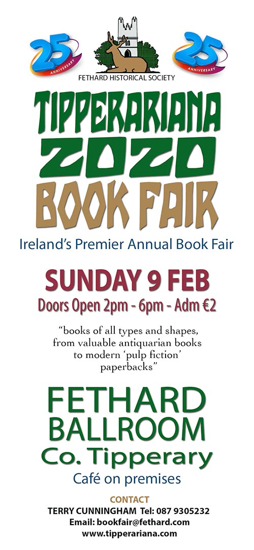 25th Annual Book Fair on Sunday, February 9, 2020 It's amazing how time flies, and a 'book fair in the Ballroom' that began on the second Sunday in February in 1996 is still going strong after twenty-five-years.  The organisers – Fethard Historical Society – did not know what to expect all those years ago as it was a 'new idea' for everyone involved. But, it did take off from year one and has not looked back since.   One contributory fact was, that good advice was sought and taken, from knowledgeable 'book dealing people', in particular, the late Rudi Holzapfel who ran a great second-hand and antiquarian bookshop in Tipperary town at that time. In fact, the formula worked so well that it has not changed much in the past 25 years; as the Americans say, 'If it's not broken, don't fix it.'  So, it is still held on the second Sunday in February, with an in-house Café and a piano player on stage to add more ambience to the event. The presence of the large Ballroom space makes such a venture possible and it is also wonderful that the Fethard Ballroom is also very much a going concern twenty-five-years later.  The name 'Tipperariana Book Fair' People sometimes ask where the name 'Tipperariana' came from, and like most things it happened by accident. For the second fair in 1997, Rudi Holzapfel compiled a forty-page booklet, listing all the better known 'Tipperary books' produced in the last two centuries. He also gave 'guide prices' that antiquarian book collectors would pay for all the books listed. 'Tipperariana' was the title he gave to his booklet and ever since the organisers have called the annual fair 'The Tipperariana Book Fair'. The Tipperariana Book Fair has now been adopted by all Tipperary people as 'their' county book fair and this has added to its continuing success.  Book donations gladly received. The book fair is the one fund raising venture of the Fethard Historical Society during the year, and the sale of donated books at the fair forms a big part of the overall income. Anyone wishing to donate books can contact any member of the society or email: history@fethard.com or phone 087 9305232 / 087 9009722 and arrangements will be made to receive the books in the coming weeks.