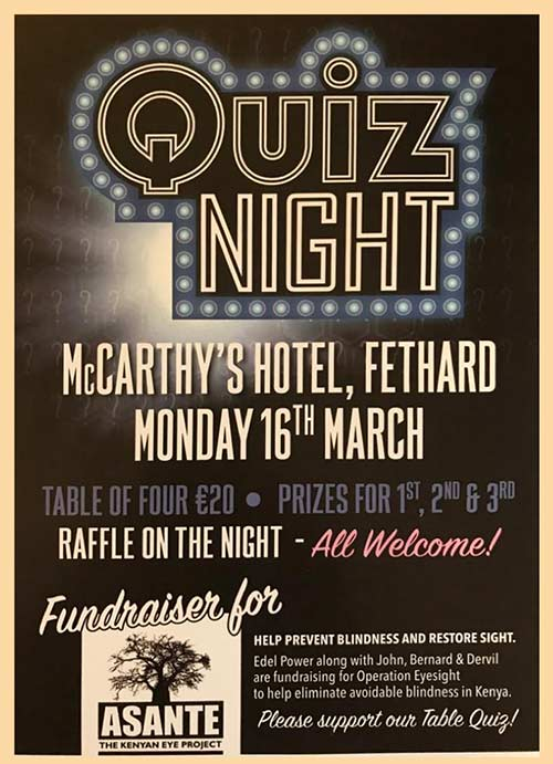 A 'Quiz Night' fundraiser for Asante – The Kenyan Eye Project – to help prevent blindness and restore sight in Kenya, will take place in McCarthy's Bar, Main Street, Fethard, on Monday night, March 16. Table of four will cost €20 with prizes for 1st, 2nd and 3rd place.