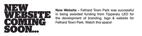 New Website - Fethard Town Park was successful in being awarded funding from Tipperary LEO for the development of branding, logo & website for Fethard Town Park. Watch this space!