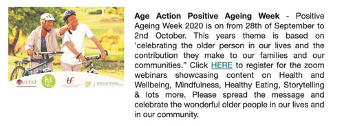 "Age Action Positive Ageing Week - Positive Ageing Week 2020 is on from 28th of September to 2nd October. This year's theme is based on 'celebrating the older person in our lives and the contribution they make to our families and our communities."" Click HERE to register for the zoom webinars showcasing content on Health and Wellbeing, Mindfulness, Healthy Eating, Storytelling & lots more. Please spread the message and celebrate the wonderful older people in our lives and in our community."