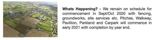 Whats Happening? - We remain on schedule for commencement in Sept/Oct 2020 with fencing, groundworks, site services etc. Pitches, Walkway, Pavillion, Parkland and Carpark will commence in early 2021 with completion by year end.
