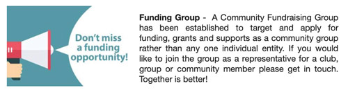 Funding Group -  A Community Fundraising Group has been established to target and apply for funding, grants and supports as a community group rather than any one individual entity. If you would like to join the group as a representative for a club, group or community member please get in touch. Together is better!