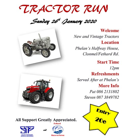 Fethard Macra are holding a Tractor Run on next Sunday, January 26, with proceeds going towards Fethard Macra and South Tipperary Hospice Movement. The starting venue is Phelan's Halfway Bar, Rathronan, Clonmel, on the Fethard Road (Eircode E91 XC79), where the run will also finish. Registration takes place from 12 noon and finger food will be served on return. Entry fee is €20 and your support will be greatly appreciated.  For further information contact Pat at Tel: 086 2131802 or Steven at Tel: 087 3849782.